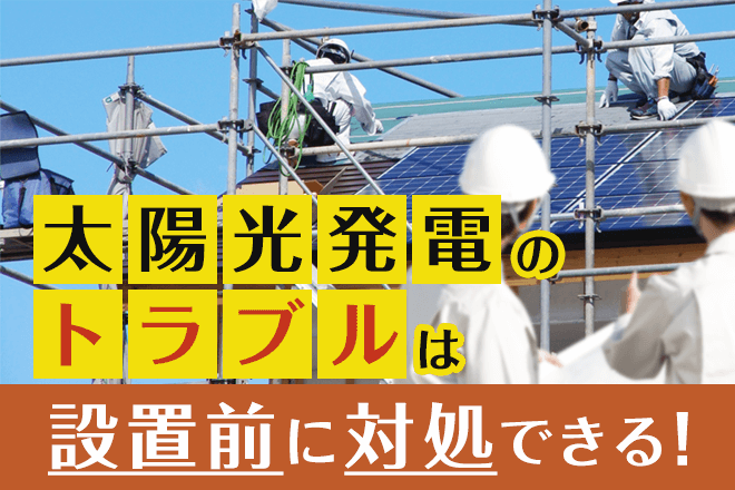 太陽光発電トラブルは設置前に対処できる!